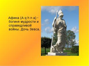 Афина (A q h n a) · богиня мудрости и справедливой войны. Дочь Зевса.