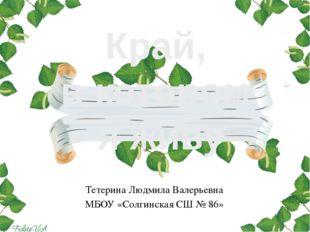 Край, в котором я живу Тетерина Людмила Валерьевна МБОУ «Солгинская СШ № 86»