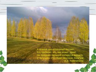 А осенью дар огородный поспеет, Его приберет, кто, как может, умеет. На празд