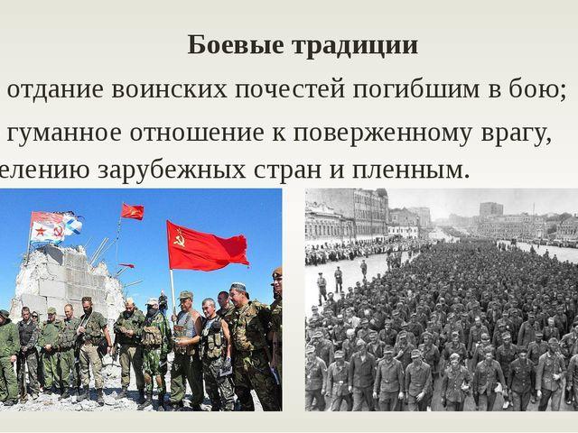 Боевые традиции – отдание воинских почестей погибшим в бою; – гуманное отнош...