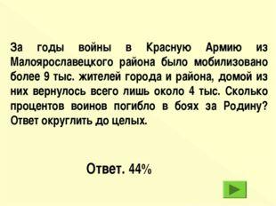 Ответ. 44% За годы войны в Красную Армию из Малоярославецкого района было моб