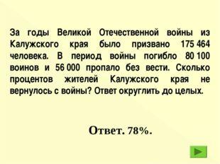 Ответ. 78%. За годы Великой Отечественной войны из Калужского края было приз