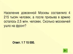 Ответ. 1 7 15 000. Население довоенной Москвы составляло 4 215 тысяч человек,