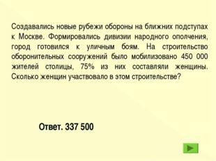 Ответ. 337 500 Создавались новые рубежи обороны на ближних подступах к Москве