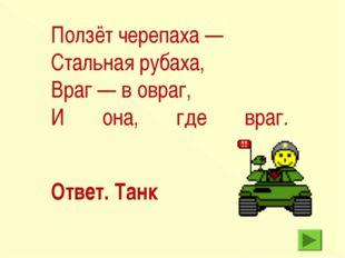 Ответ. Танк Ползёт черепаха — Стальная рубаха, Враг — в овраг, И она, где враг.