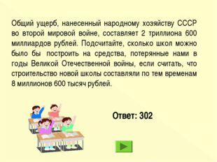 Ответ: 302 Общий ущерб, нанесенный народному хозяйству СССР во второй мировой