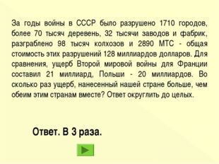Ответ. В 3 раза. За годы войны в СССР было разрушено 1710 городов, более 70 т