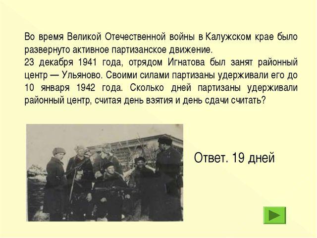 Ответ. 19 дней Во время Великой Отечественной войны вКалужском крае было раз...