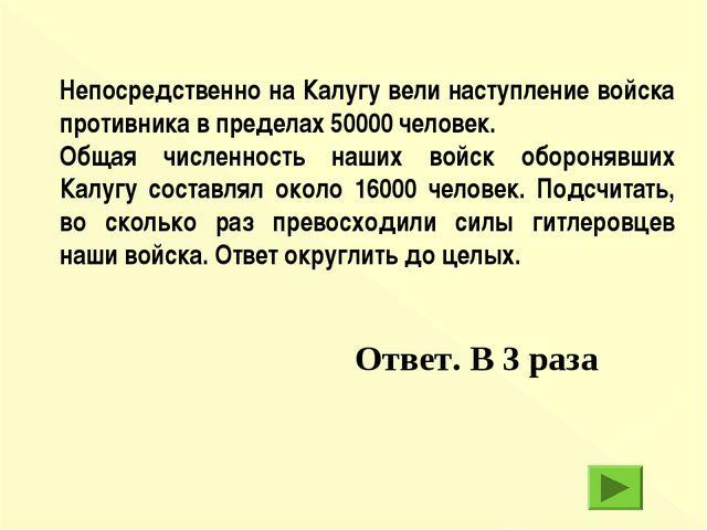 Ответ. В 3 раза Непосредственно на Калугу вели наступление войска противника...