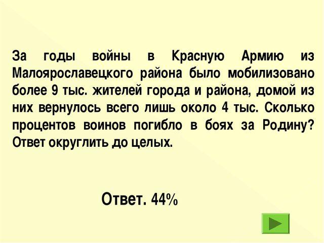 Ответ. 44% За годы войны в Красную Армию из Малоярославецкого района было моб...