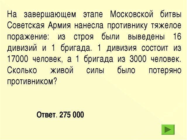 Ответ. 275 000 На завершающем этапе Московской битвы Советская Армия нанесла...