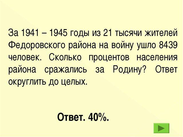 Ответ. 40%. За 1941 – 1945 годы из 21 тысячи жителей Федоровского района на в...