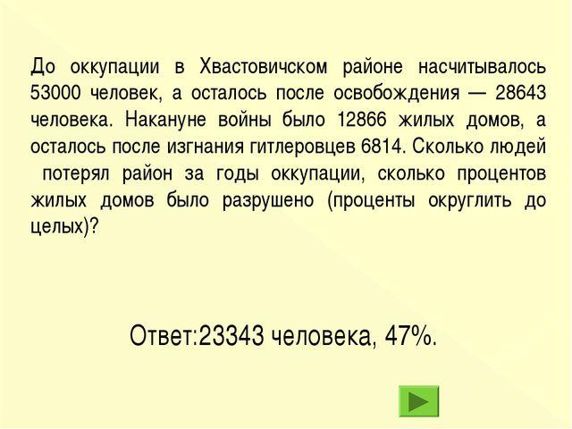 Ответ:23343 человека, 47%. До оккупации в Хвастовичском районе насчитывалось...