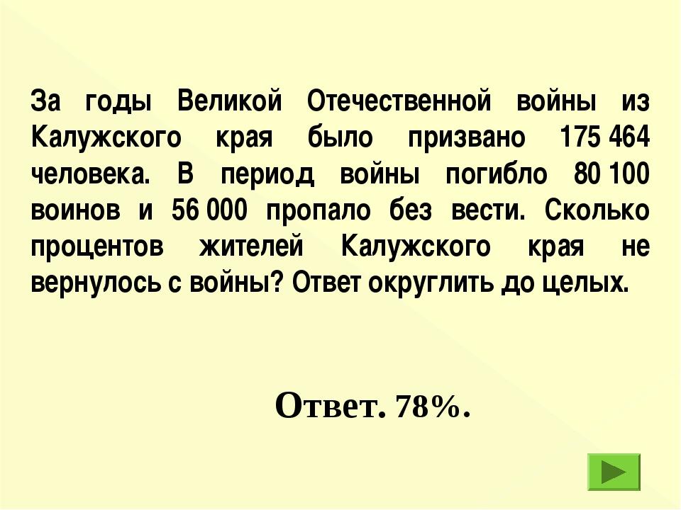 Ответ. 78%. За годы Великой Отечественной войны из Калужского края было приз...