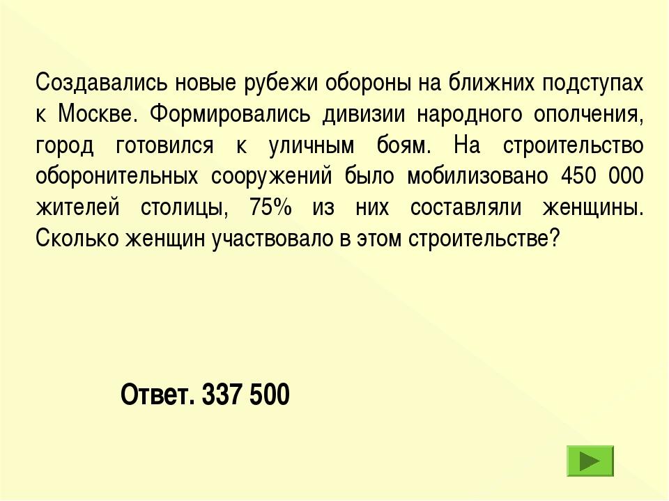 Ответ. 337 500 Создавались новые рубежи обороны на ближних подступах к Москве...