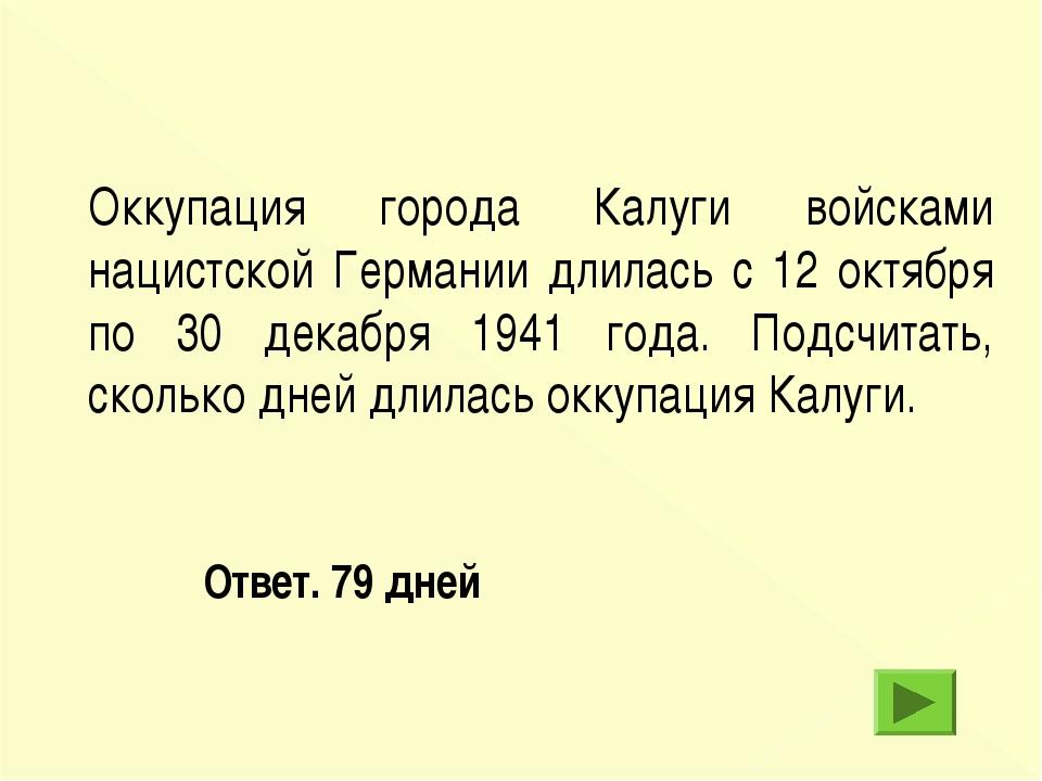 Ответ. 79 дней Оккупация города Калуги войсками нацистской Германии длилась...