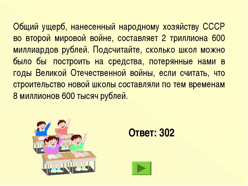 Ответ: 302 Общий ущерб, нанесенный народному хозяйству СССР во второй мировой...