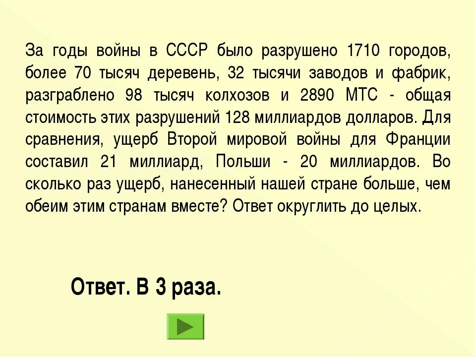 Ответ. В 3 раза. За годы войны в СССР было разрушено 1710 городов, более 70 т...