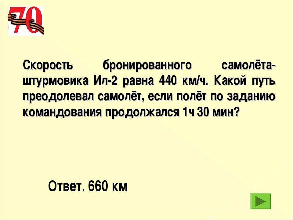 Скорость бронированного самолёта-штурмовика Ил-2 равна 440 км/ч. Какой путь п...