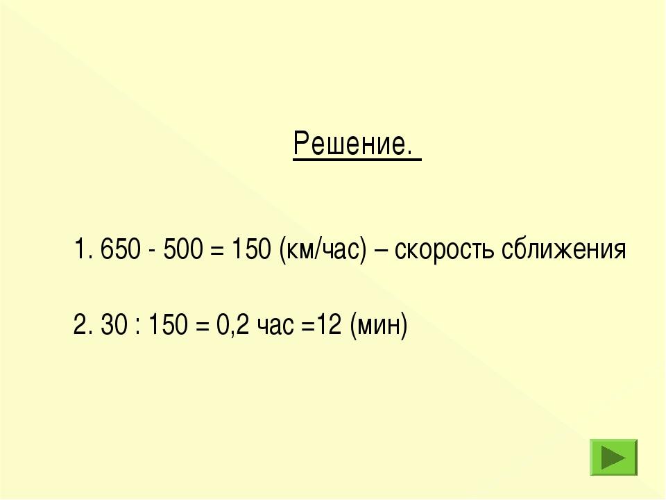Решение. 1. 650 - 500 = 150 (км/час) – скорость сближения 2. 30 : 150 = 0,2 ч...