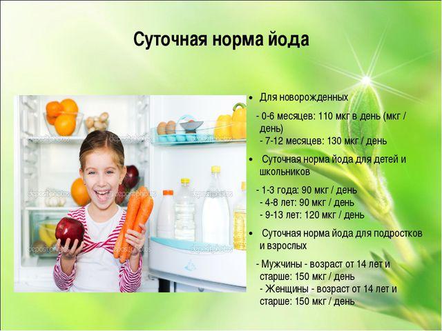 Суточная норма йода Для новорожденных - 0-6 месяцев: 110 мкг в день (мкг / де...