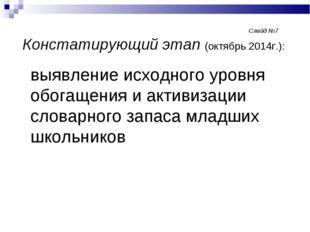 Слайд №7 Констатирующий этап (октябрь 2014г.): выявление исходного ур