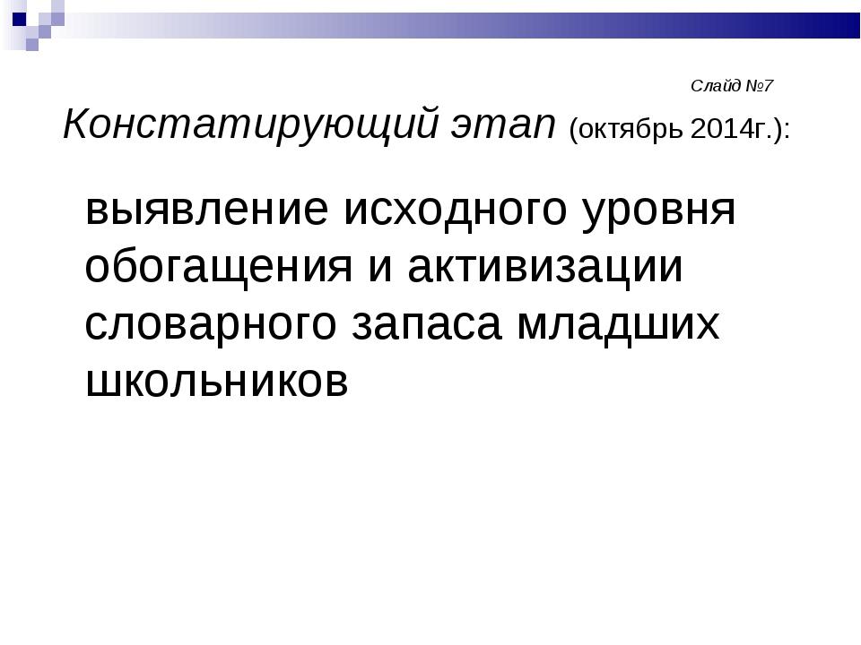 Слайд №7 Констатирующий этап (октябрь 2014г.): выявление исходного ур...