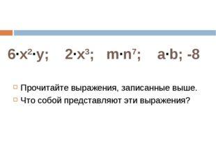 6·x2·у; 2·x3; m·n7; a·b; -8 Прочитайте выражения, записанные выше. Что собой