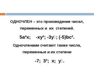 ОДНОЧЛЕН – это произведение чисел, переменных и их степеней. 5а²х; -ху²; -3у⁶