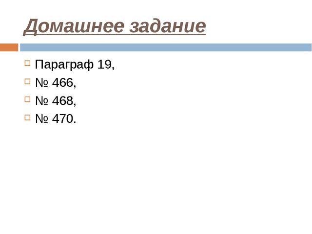 Домашнее задание Параграф 19, № 466, № 468, № 470.