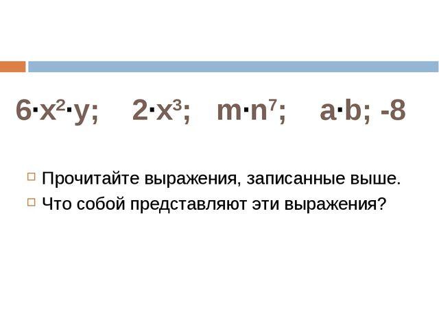 6·x2·у; 2·x3; m·n7; a·b; -8 Прочитайте выражения, записанные выше. Что собой...