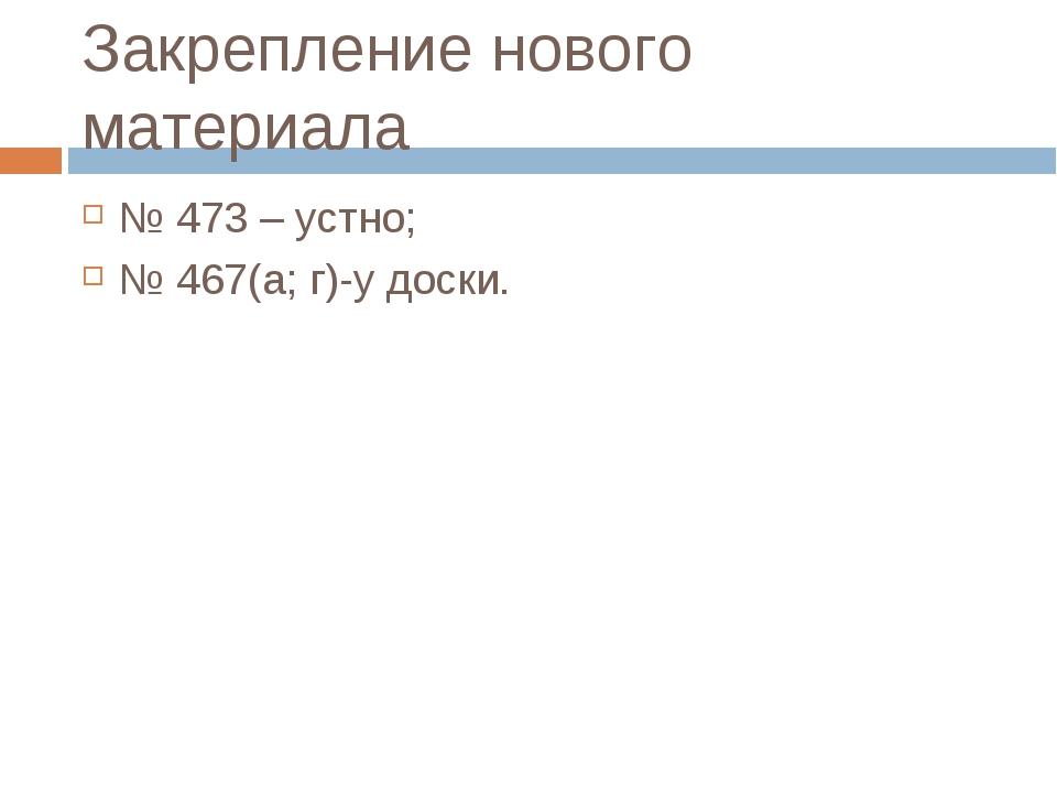 Закрепление нового материала № 473 – устно; № 467(а; г)-у доски.