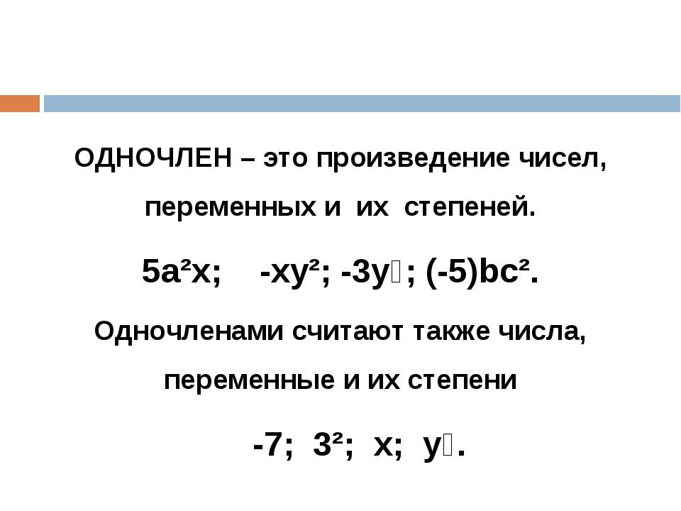 ОДНОЧЛЕН – это произведение чисел, переменных и их степеней. 5а²х; -ху²; -3у⁶...