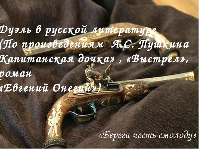 «Береги честь смолоду» Дуэль в русской литературе (По произведениям А.С. Пушк...