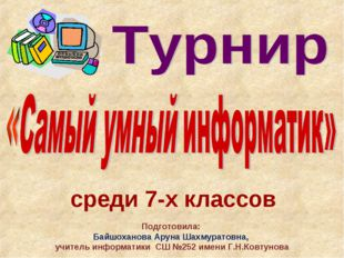 среди 7-х классов Подготовила: Байшоханова Аруна Шахмуратовна, учитель информ