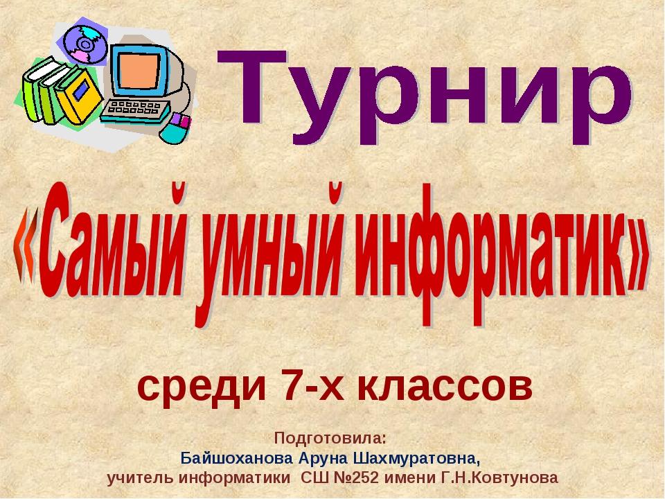среди 7-х классов Подготовила: Байшоханова Аруна Шахмуратовна, учитель информ...