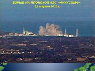 ВЗРЫВ НА ЯПОНСКОЙ АЭС «ФУКУСИМА», 12 марта 2011г.