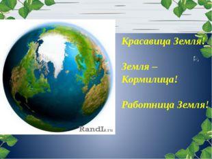 Красавица Земля! Земля – Кормилица! Работница Земля!