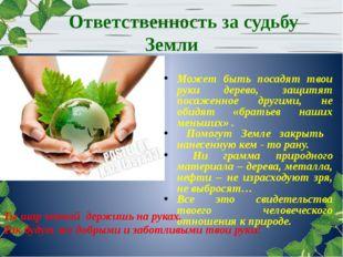 Ответственность за судьбу Земли Может быть посадят твои руки дерево, защитят