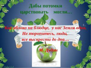 Дабы потомки царствовать могли… Как яблоко на блюдце, у нас Земля одна, Не то