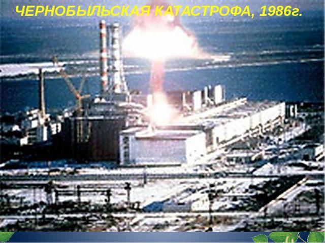 ЧЕРНОБЫЛЬСКАЯ КАТАСТРОФА, 1986г.