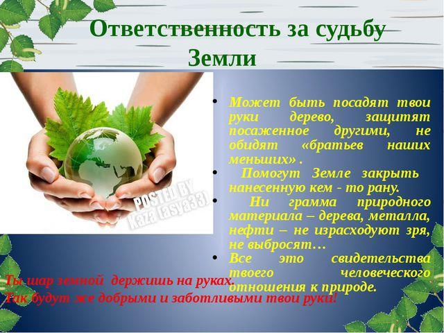 Ответственность за судьбу Земли Может быть посадят твои руки дерево, защитят...