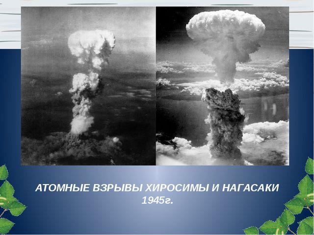 АТОМНЫЕ ВЗРЫВЫ ХИРОСИМЫ И НАГАСАКИ 1945г.