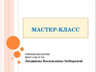 МАСТЕР-КЛАСС УЧИТЕЛЯ БИОЛОГИИ МБОУ СОШ № 179 Людмилы Васильевны Зыбаревой