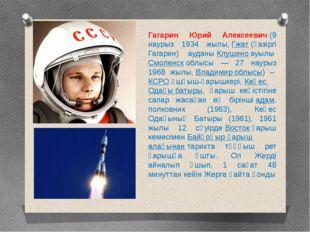 Гагарин Юрий Алексеевич(9 наурыз 1934 жылы,Гжат(қазіргі Гагарин) ауданыКл