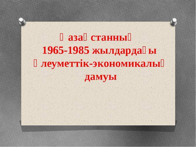 Қазақстанның 1965-1985 жылдардағы әлеуметтік-экономикалық дамуы