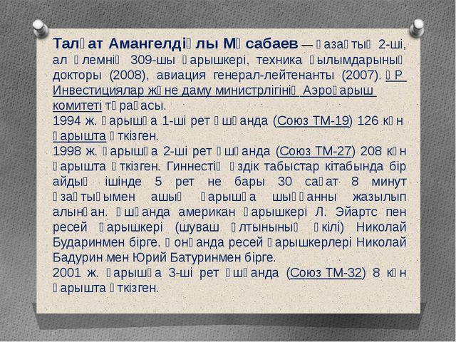 Талғат Амангелдіұлы Мұсабаев— қазақтың 2-ші, ал әлемнің 309-шы ғарышкері, те...