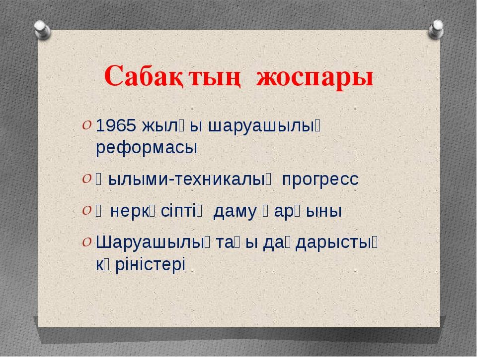 Сабақтың жоспары 1965 жылғы шаруашылық реформасы Ғылыми-техникалық прогресс Ө...