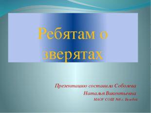 Ребятам о зверятах Презентацию составила Соболева Наталья Викентьевна МАОУ СО