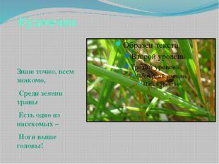 Кузнечик Знаю точно, всем знакомо, Среди зелени травы Есть одно из насекомых